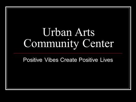 Urban Arts Community Center Positive Vibes Create Positive Lives.