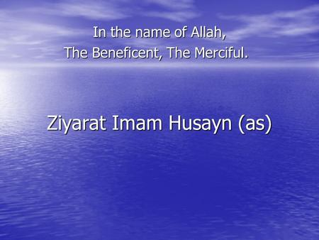 Ziyarat Imam Husayn (as) In the name of Allah, The Beneficent, The Merciful.