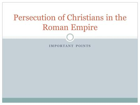 IMPORTANT POINTS Persecution of Christians in the Roman Empire.