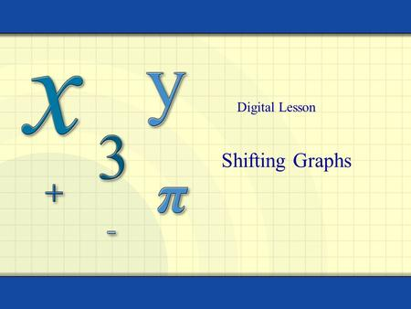 Shifting Graphs Digital Lesson. Copyright © by Houghton Mifflin Company, Inc. All rights reserved. 2 The graphs of many functions are transformations.