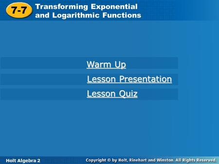 Holt Algebra 2 7-7 Transforming Exponential and Logarithmic Functions 7-7 Transforming Exponential and Logarithmic Functions Holt Algebra 2 Warm Up Warm.