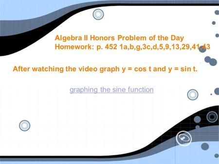 Algebra II Honors Problem of the Day Homework: p. 452 1a,b,g,3c,d,5,9,13,29,41,43 After watching the video graph y = cos t and y = sin t. graphing the.