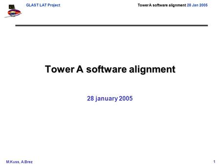 Tower A software alignment GLAST LAT Project Tower A software alignment 28 Jan 2005 M.Kuss, A.Brez1 Tower A software alignment 28 january 2005.