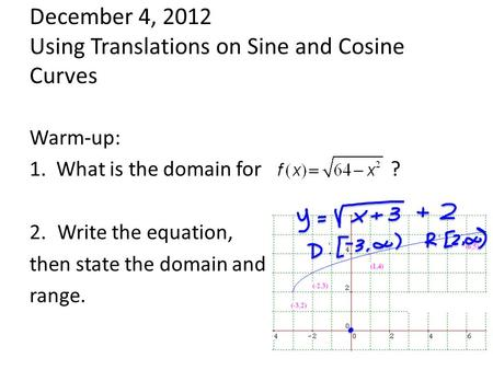 December 4, 2012 Using Translations on Sine and Cosine Curves Warm-up: 1. What is the domain for ? 2.Write the equation, then state the domain and range.