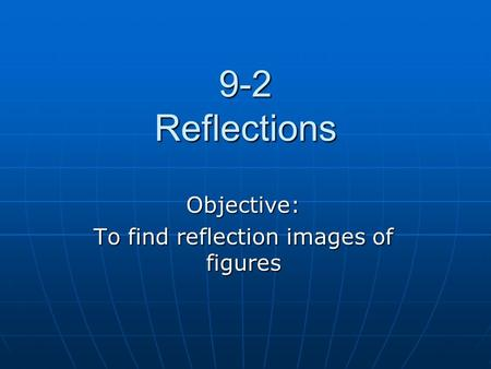 9-2 Reflections Objective: To find reflection images of figures.