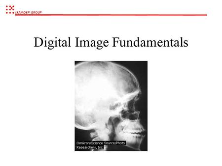 ISAN-DSP GROUP Digital Image Fundamentals ISAN-DSP GROUP What is Digital Image Processing ? Processing of a multidimensional pictures by a digital computer.