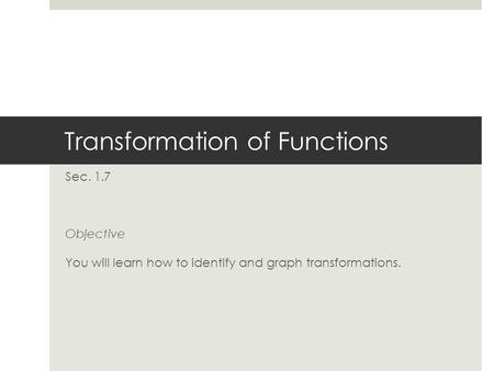 Transformation of Functions Sec. 1.7 Objective You will learn how to identify and graph transformations.