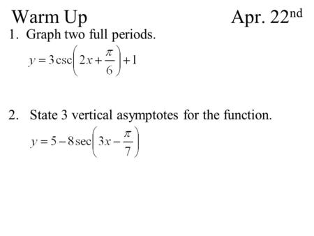 Warm UpApr. 22 nd 1.Graph two full periods. 2. State 3 vertical asymptotes for the function.
