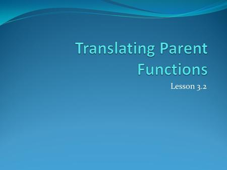 Lesson 3.2. Parent Function General Formula We can write all parent functions in the following form:
