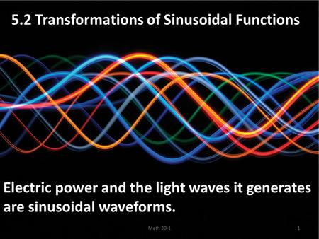 5.2 Transformations of Sinusoidal Functions Electric power and the light waves it generates are sinusoidal waveforms. Math 30-11.