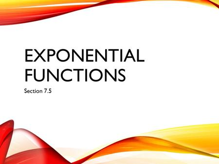 EXPONENTIAL <strong>FUNCTIONS</strong> Section 7.5. 7.5 TOPIC FOCUS I can… Identify exponential growth <strong>and</strong> decay Graph exponential <strong>functions</strong>.