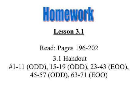 Lesson 3.1 Read: Pages 196-202 3.1 Handout #1-11 (ODD), 15-19 (ODD), 23-43 (EOO), 45-57 (ODD), 63-71 (EOO)