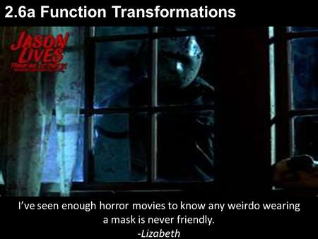 2.6a Function Transformations I've seen enough horror movies to know any weirdo wearing a mask is never friendly. -Lizabeth.