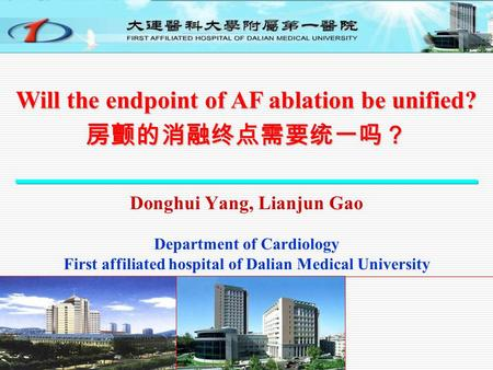 Donghui Yang, Lianjun Gao Department of Cardiology First affiliated hospital of Dalian Medical University Will the endpoint of AF ablation be unified?