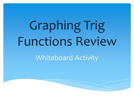 Graphing Trig Functions Review Whiteboard Activity.