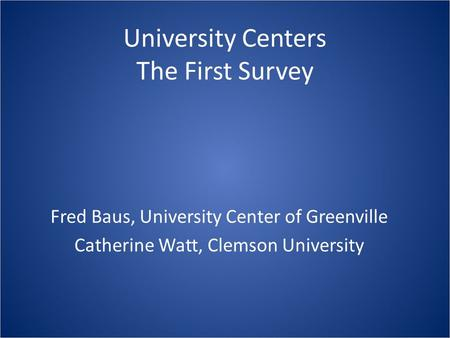 University Centers The First Survey Fred Baus, University Center of Greenville Catherine Watt, Clemson University.