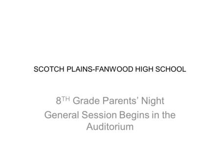 SCOTCH PLAINS-FANWOOD HIGH SCHOOL 8 TH Grade Parents' Night General Session Begins in the Auditorium.