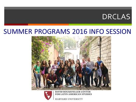 DRCLAS SUMMER PROGRAMS 2016 INFO SESSION. David Rockefeller Center for Latin American Studies  What is DRCLAS?  Overseas offices in:  Santiago, Chile.