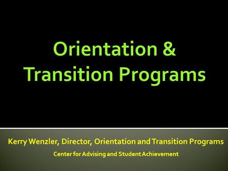 Kerry Wenzler, Director, Orientation and Transition Programs Center for Advising and Student Achievement.
