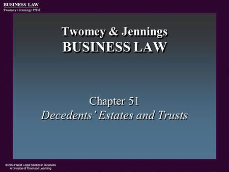 © 2004 West Legal Studies in Business A Division of Thomson Learning BUSINESS LAW Twomey Jennings 1 st Ed. Twomey & Jennings BUSINESS LAW Chapter 51 Decedents'