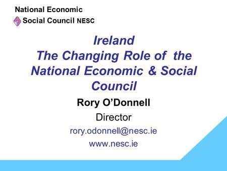 Ireland The Changing Role of the National Economic & Social Council Rory O'Donnell Director  National Economic NESC Social.