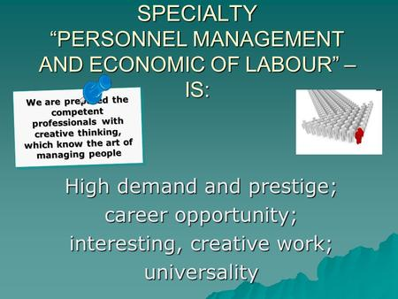 "SPECIALTY ""PERSONNEL MANAGEMENT AND ECONOMIC OF LABOUR"" – IS: High demand and prestige; career opportunity; interesting, creative work; universality We."