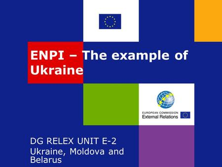 ENPI – The example of Ukraine DG RELEX UNIT E-2 Ukraine, Moldova and Belarus.