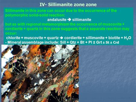 IV- Sillimanite zone zone Sillimanite in this zone can occur due to the occurrence of the polymorphic solid-solid reaction: andalusite  sillimanite but.