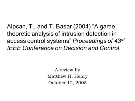 "Alpcan, T., and T. Basar (2004) ""A game theoretic analysis of intrusion detection in access control systems"" Proceedings of 43 rd IEEE Conference on Decision."