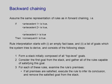 Backward chaining Assume the same representation of rules as in forward chaining, i.e. If is true, is true, … is true Then is true. Rule interpretation.