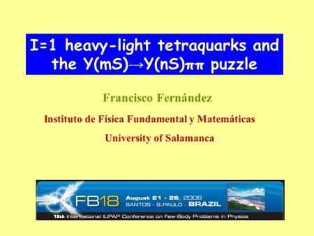 I=1 heavy-light tetraquarks and the Υ(mS) → Υ(nS)ππ puzzle Francisco Fernández Instituto de Física Fundamental y Matemáticas University of Salamanca.