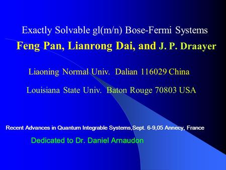 Exactly Solvable gl(m/n) Bose-Fermi Systems Feng Pan, Lianrong Dai, and J. P. Draayer Liaoning Normal Univ. Dalian 116029 China Recent Advances in Quantum.