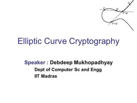 Elliptic Curve Cryptography Speaker : Debdeep Mukhopadhyay Dept of Computer Sc and Engg IIT Madras.