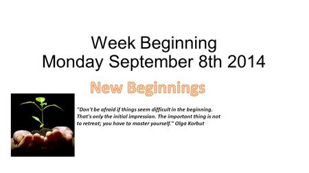 Week Beginning Monday September 8th 2014 Don't be afraid if things seem difficult in the beginning. That's only the initial impression. The important.