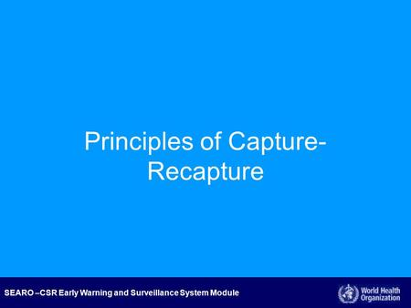 SEARO –CSR Early Warning and Surveillance System Module Principles of Capture- Recapture.