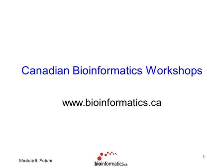Module 5: Future 1 Canadian Bioinformatics Workshops www.bioinformatics.ca.