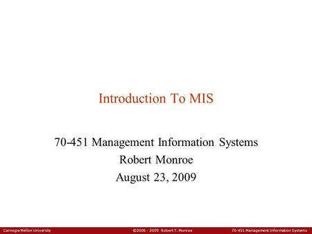 Carnegie Mellon University ©2006 - 2009 Robert T. Monroe 70-451 Management Information Systems Introduction To MIS 70-451 Management Information Systems.