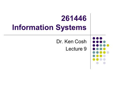 261446 Information Systems Dr. Ken Cosh Lecture 9.