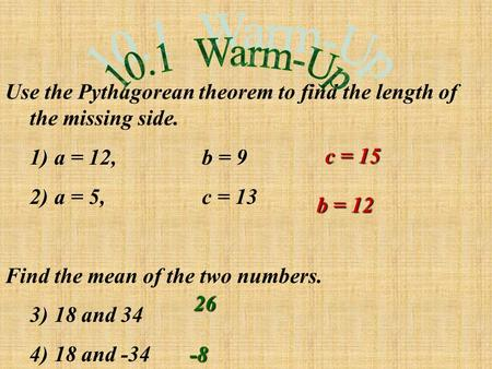 Use the Pythagorean theorem to find the length of the missing side. 1)a = 12,b = 9 2)a = 5,c = 13 Find the mean of the two numbers. 3)18 and 34 4)18 and.