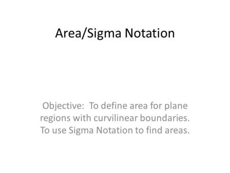 Area/Sigma Notation Objective: To define area for plane regions with curvilinear boundaries. To use Sigma Notation to find areas.