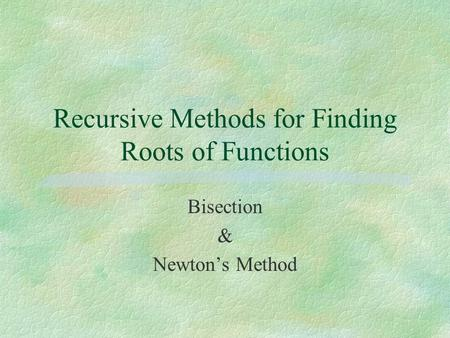 Recursive Methods for Finding Roots of Functions Bisection & Newton's Method.