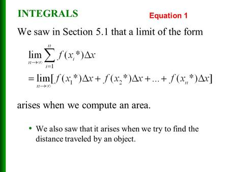 INTEGRALS We saw in Section 5.1 that a limit of the form arises when we compute an area. We also saw that it arises when we try to find the distance traveled.