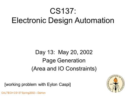 CALTECH CS137 Spring2002 -- DeHon CS137: Electronic Design Automation Day 13: May 20, 2002 Page Generation (Area and IO Constraints) [working problem with.