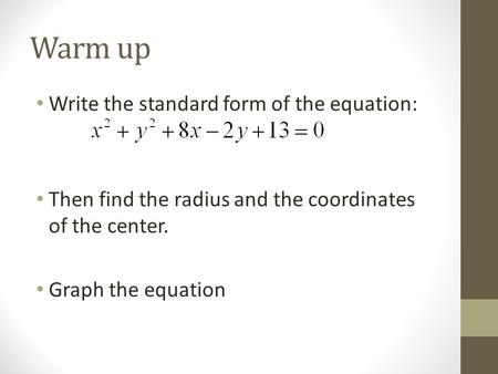 Warm up Write the standard form of the equation: Then find the radius and the coordinates of the center. Graph the equation.