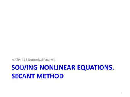 SOLVING NONLINEAR EQUATIONS. SECANT METHOD MATH-415 Numerical Analysis 1.