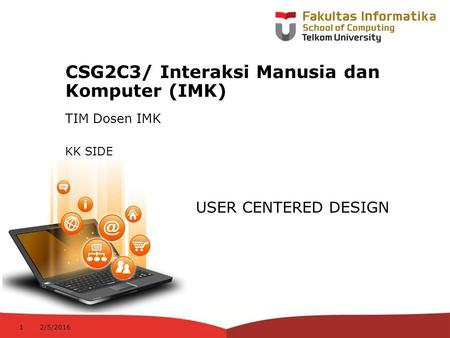 12-CRS-0106 REVISED 8 FEB 2013 CSG2C3/ Interaksi Manusia dan Komputer (IMK) TIM Dosen IMK USER CENTERED DESIGN KK SIDE 2/5/20161.