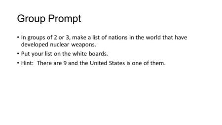 Group Prompt In groups of 2 or 3, make a list of nations in the world that have developed nuclear weapons. Put your list on the white boards. Hint: There.