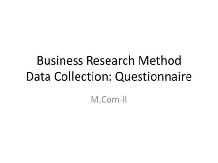 Business Research Method Data Collection: Questionnaire M.Com-II.