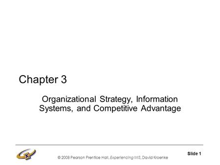 © 2008 Pearson Prentice Hall, Experiencing MIS, David Kroenke Slide 1 Chapter 3 Organizational Strategy, Information Systems, and Competitive Advantage.