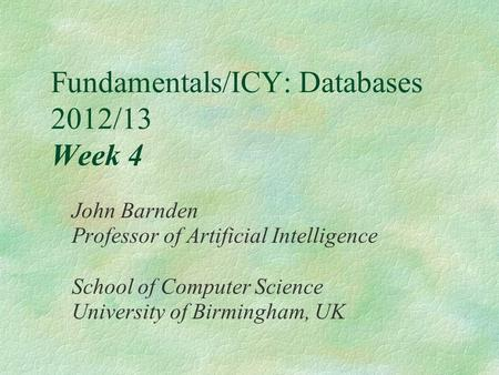 Fundamentals/ICY: Databases 2012/13 Week 4 John Barnden Professor of Artificial Intelligence School of Computer Science University of Birmingham, UK.